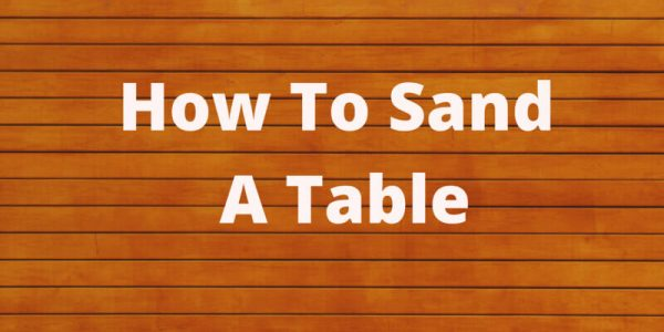 How To Sand A Table Like a Pro! Full Guide