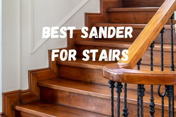 Best Sanders For Stairs 2021
